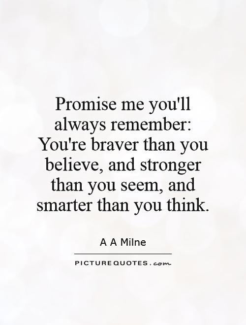 promise-me-youll-always-remember-youre-braver-than-you-believe-and-stronger-than-you-seem-and-smarter-than-you-think-quote-1