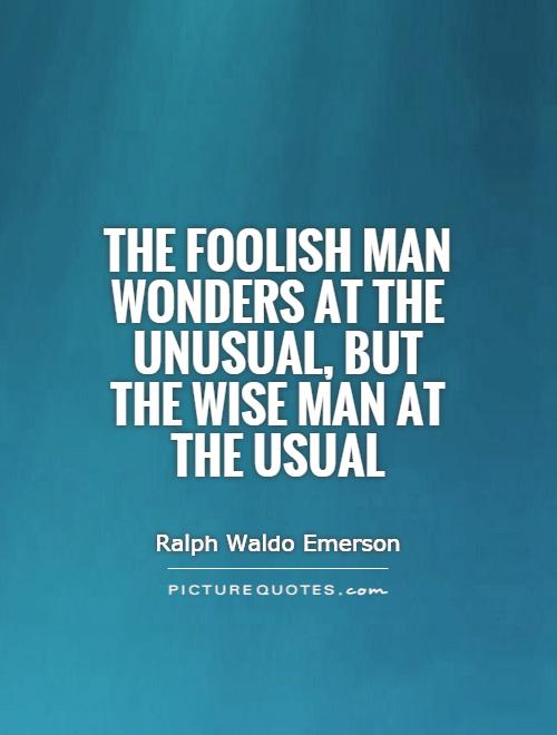 the-foolish-man-wonders-at-the-unusual-but-the-wise-man-at-the-usual-quote-1