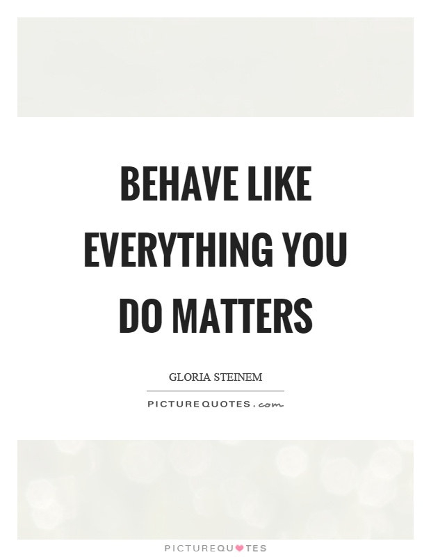 behave-like-everything-you-do-matters-quote-1