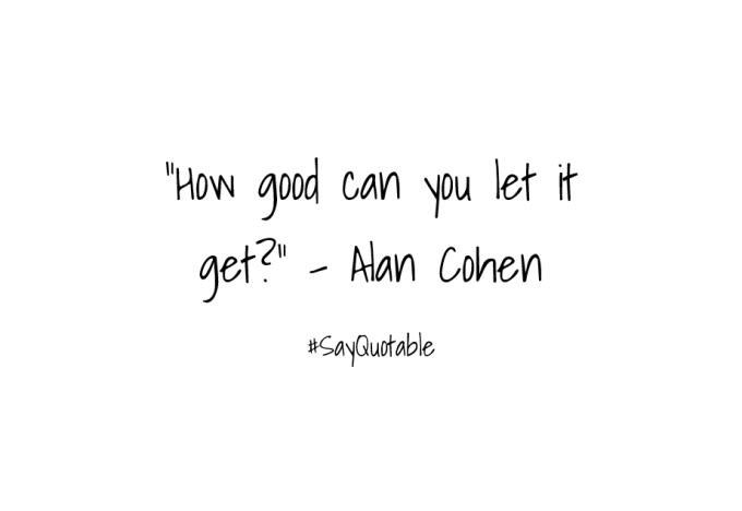 4-quote-about-how-good-can-you-let-it-get---alan-cohen-image-white-background
