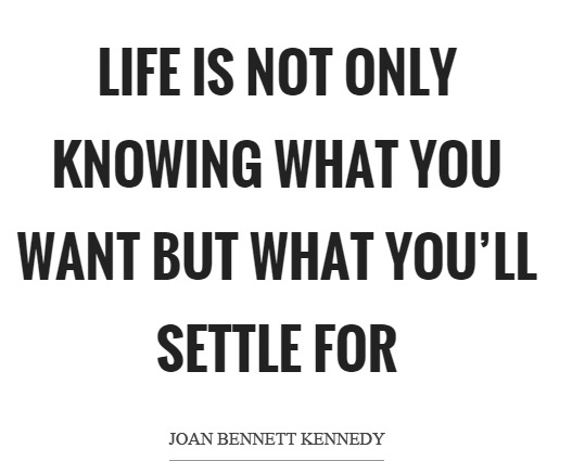 life-is-not-only-knowing-what-you-want-but-what-youll-settle-for-quote-1