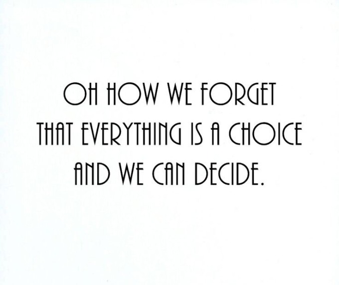 oh-how-we-forget-that-everything-is-a-choice-and-we-can-decide