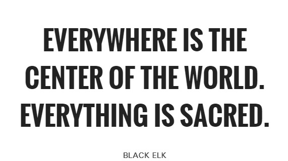 everywhere-is-the-center-of-the-world-everything-is-sacred-quote-1.jpg